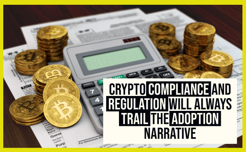 Crypto Compliance and Regulation Will Always Trail the Adoption Narrative