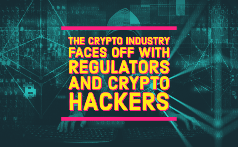 The Crypto Industry Faces Off with Regulators and Crypto Hackers