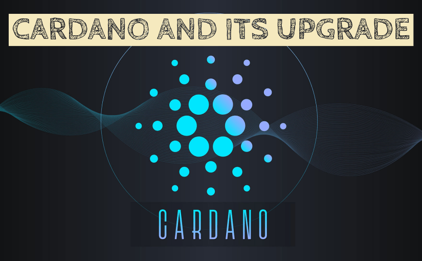 ALL YOU NEED TO KNOW ABOUT CARDANO AND ITS UPCOMING UPGRADE